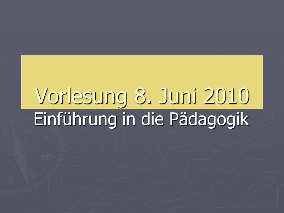 Vorlesung 8. Juni 2010 Einführung in die Pädagogik