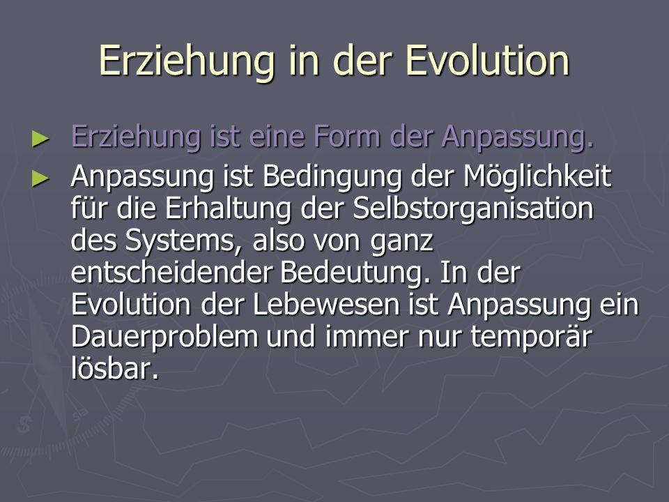 Erziehung in der Evolution Erziehung ist eine Form der Anpassung. Erziehung ist eine Form der Anpassung. Anpassung ist Bedingung der Möglichkeit für d