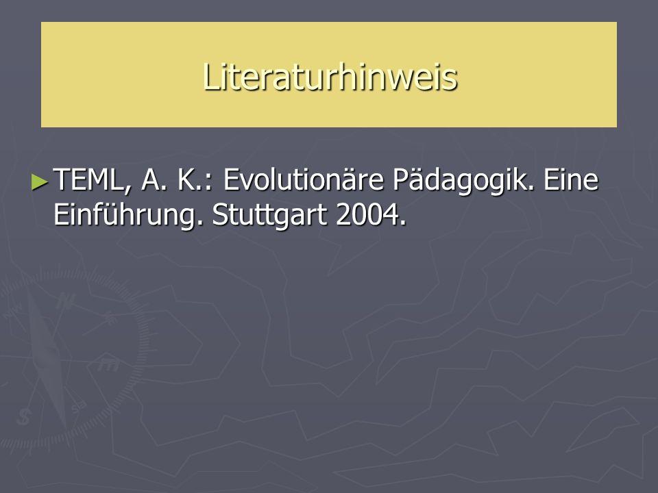 Literaturhinweis TEML, A. K.: Evolutionäre Pädagogik. Eine Einführung. Stuttgart 2004. TEML, A. K.: Evolutionäre Pädagogik. Eine Einführung. Stuttgart
