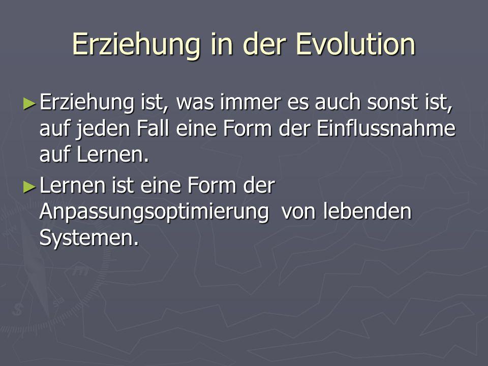 Erziehung in der Evolution Erziehung ist, was immer es auch sonst ist, auf jeden Fall eine Form der Einflussnahme auf Lernen. Erziehung ist, was immer