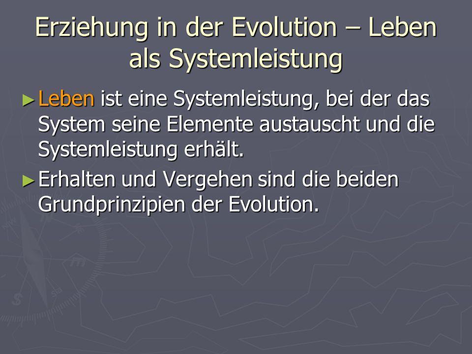 Erziehung in der Evolution – Leben als Systemleistung Leben ist eine Systemleistung, bei der das System seine Elemente austauscht und die Systemleistu