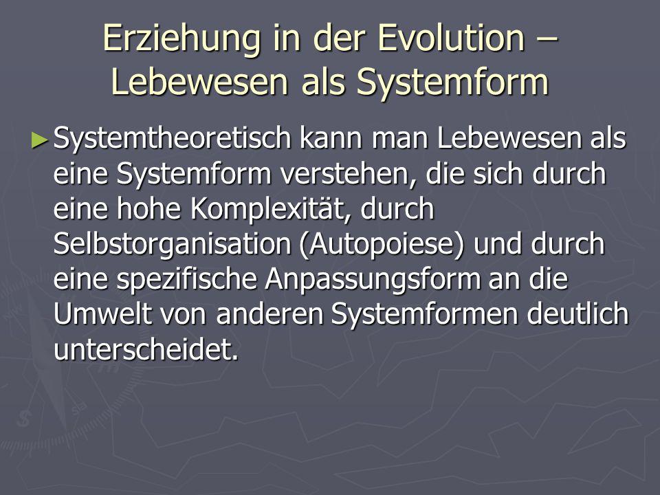 Erziehung in der Evolution – Lebewesen als Systemform Systemtheoretisch kann man Lebewesen als eine Systemform verstehen, die sich durch eine hohe Komplexität, durch Selbstorganisation (Autopoiese) und durch eine spezifische Anpassungsform an die Umwelt von anderen Systemformen deutlich unterscheidet.