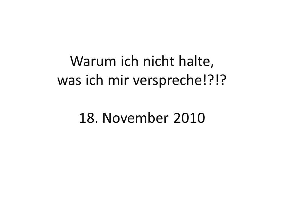Warum ich nicht halte, was ich mir verspreche! ! 18. November 2010