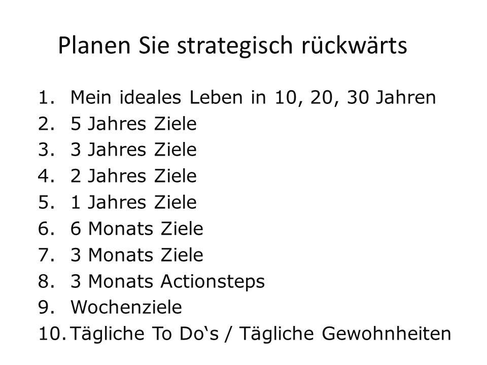 Planen Sie strategisch rückwärts 1.Mein ideales Leben in 10, 20, 30 Jahren 2.5 Jahres Ziele 3.3 Jahres Ziele 4.2 Jahres Ziele 5.1 Jahres Ziele 6.6 Monats Ziele 7.3 Monats Ziele 8.3 Monats Actionsteps 9.Wochenziele 10.Tägliche To Dos / Tägliche Gewohnheiten