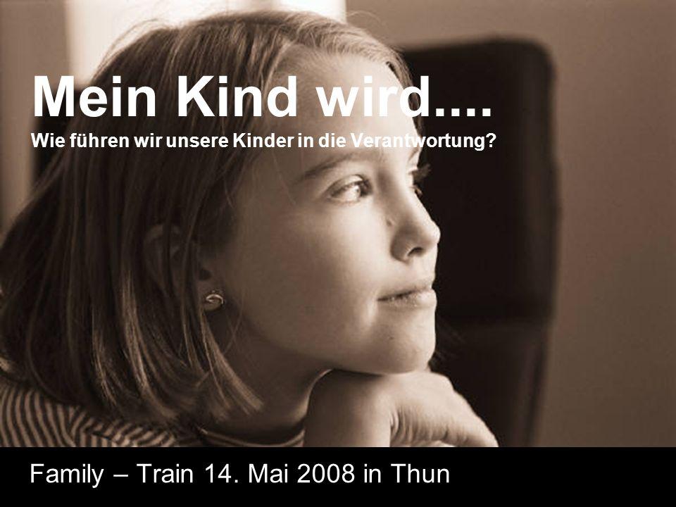 Mein Kind wird.... Wie führen wir unsere Kinder in die Verantwortung? Family – Train 14. Mai 2008 in Thun