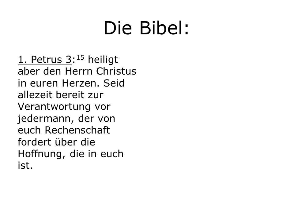 Die Bibel: 1.Petrus 3: 15 heiligt aber den Herrn Christus in euren Herzen.
