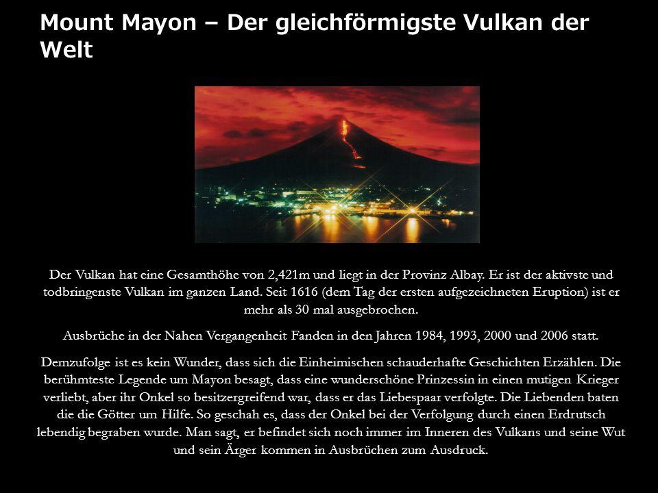 Mount Mayon – Der gleichförmigste Vulkan der Welt Der Vulkan hat eine Gesamthöhe von 2,421m und liegt in der Provinz Albay. Er ist der aktivste und to