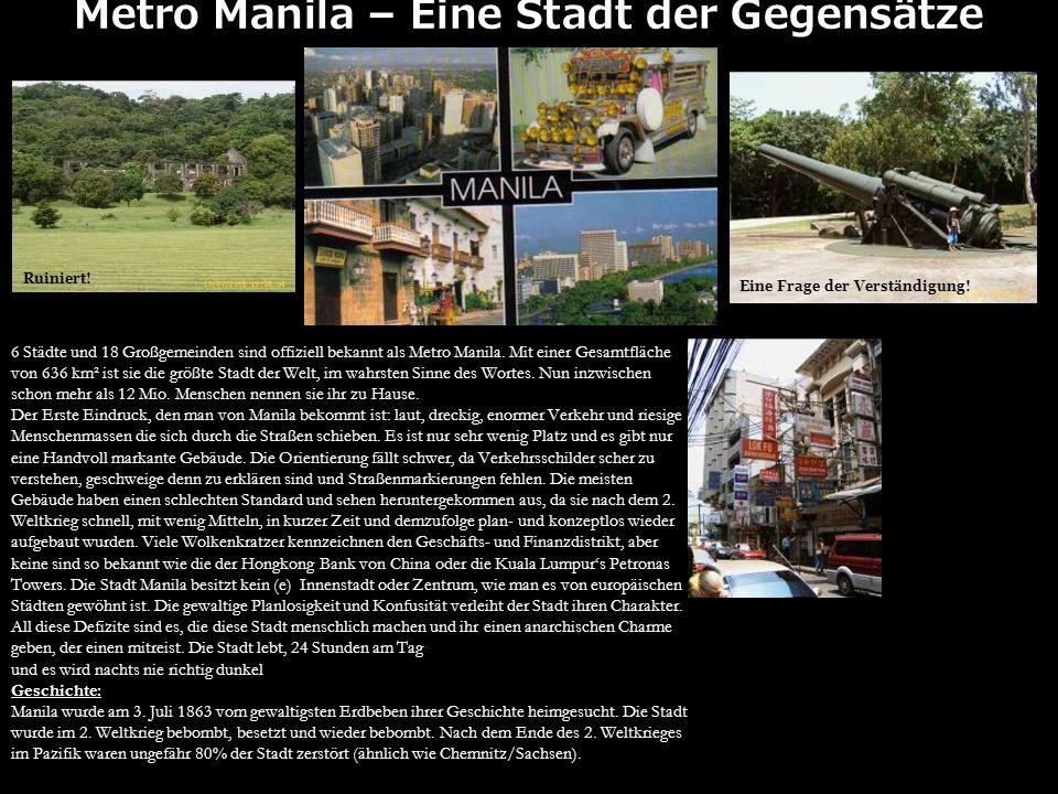 Metro Manila – Eine Stadt der Gegensätze 6 Städte und 18 Großgemeinden sind offiziell bekannt als Metro Manila. Mit einer Gesamtfläche von 636 km² ist