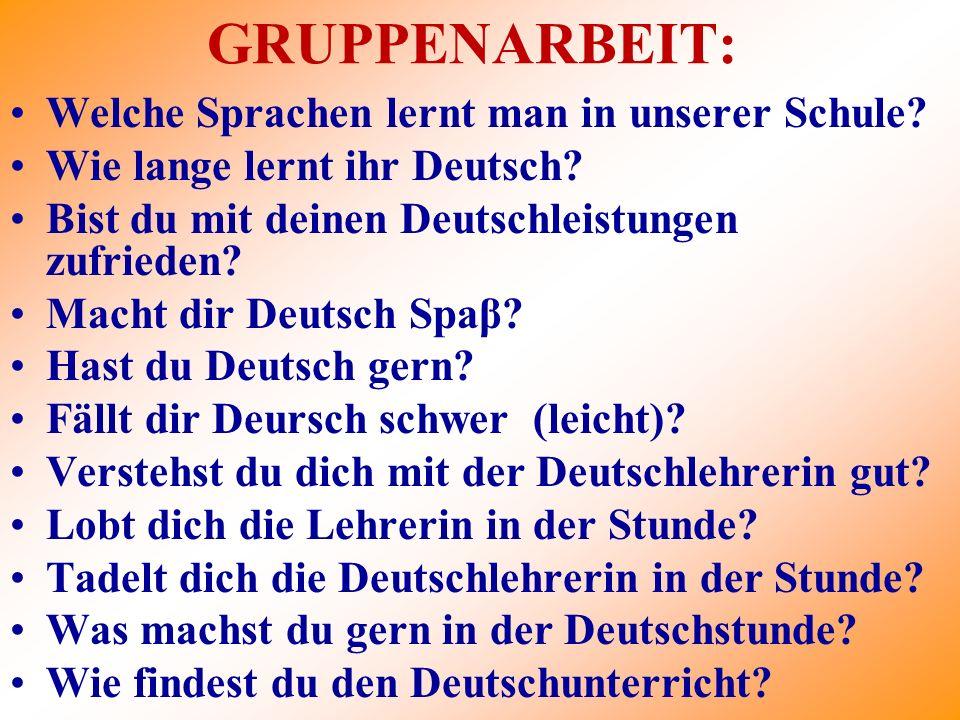 GRUPPENARBEIT: Welche Sprachen lernt man in unserer Schule? Wie lange lernt ihr Deutsch? Bist du mit deinen Deutschleistungen zufrieden? Macht dir Deu