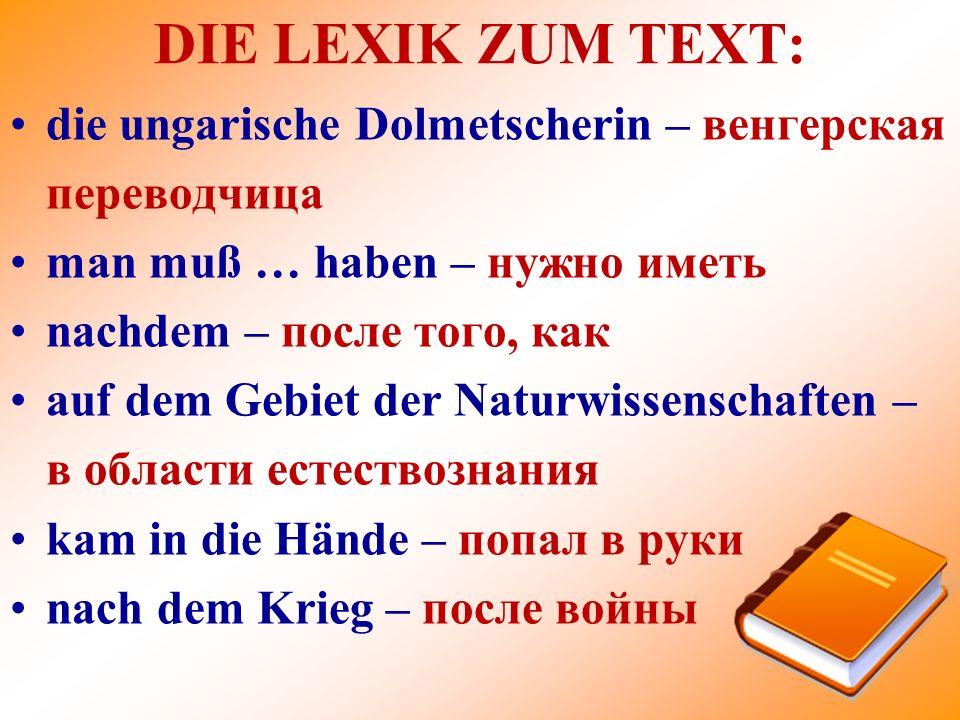 DIE LEXIK ZUM TEXT: die ungarische Dolmetscherin – венгерская переводчица man muß … haben – нужно иметь nachdem – после того, как auf dem Gebiet der N