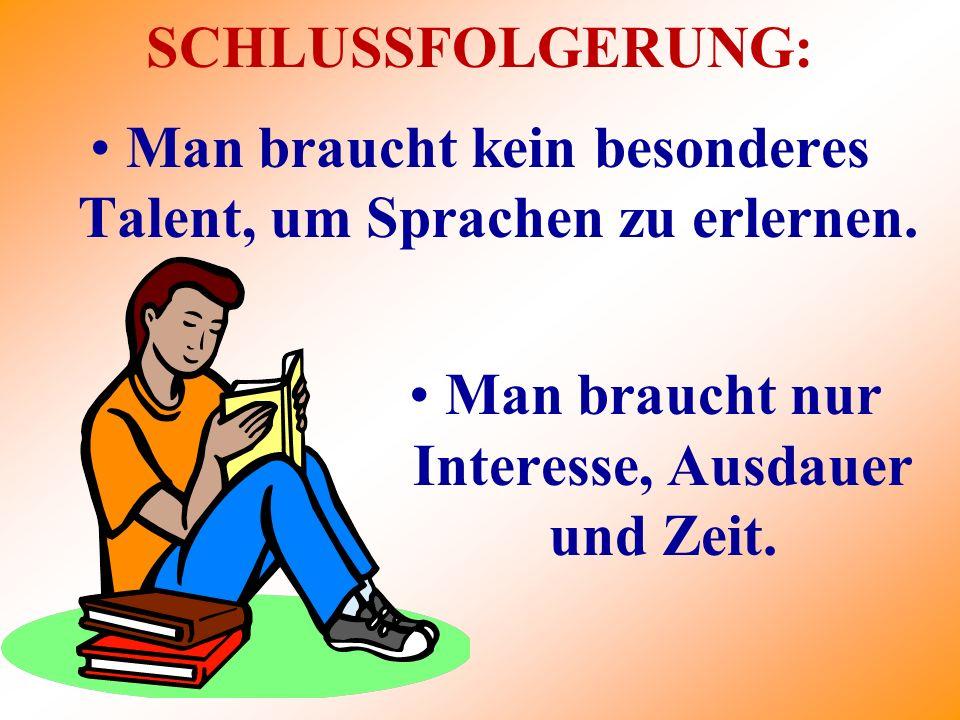 SCHLUSSFOLGERUNG: Man braucht nur Interesse, Ausdauer und Zeit. Man braucht kein besonderes Talent, um Sprachen zu erlernen.