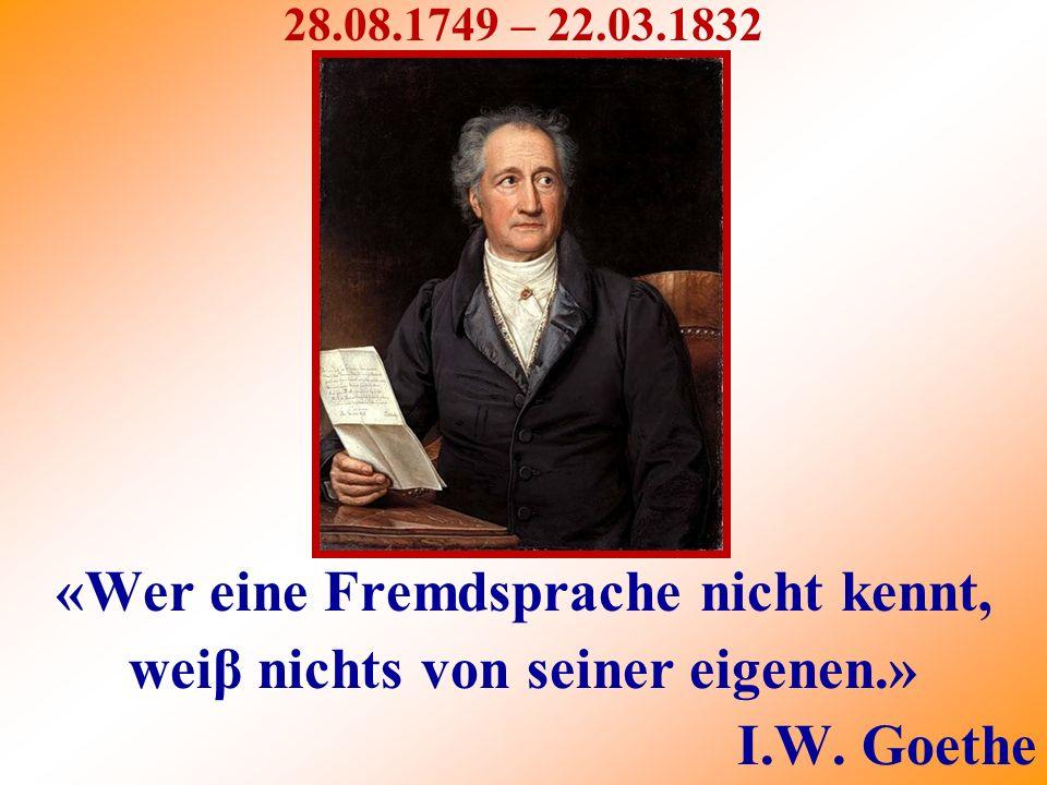 «Wer eine Fremdsprache nicht kennt, weiβ nichts von seiner eigenen.» I.W. Goethe 28.08.1749 – 22.03.1832