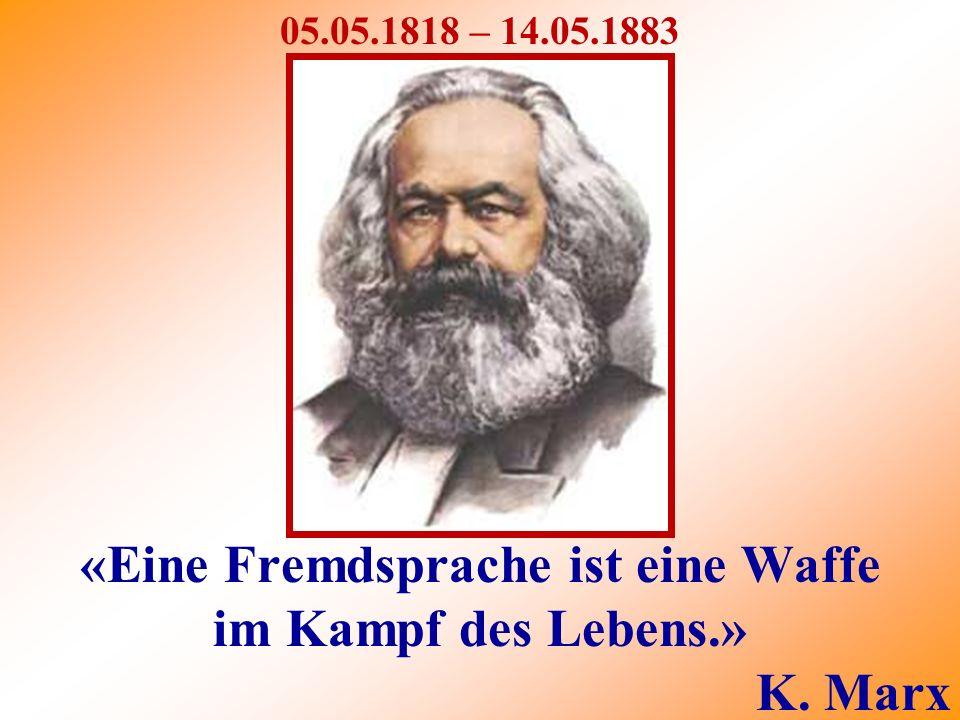 «Eine Fremdsprache ist eine Waffe im Kampf des Lebens.» K. Marx 05.05.1818 – 14.05.1883