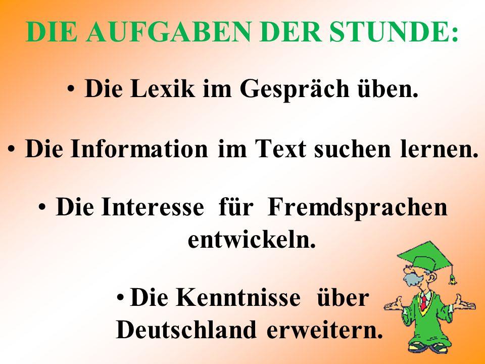 DIE AUFGABEN DER STUNDE: Die Lexik im Gespräch üben. Die Information im Text suchen lernen. Die Interesse für Fremdsprachen entwickeln. Die Kenntnisse