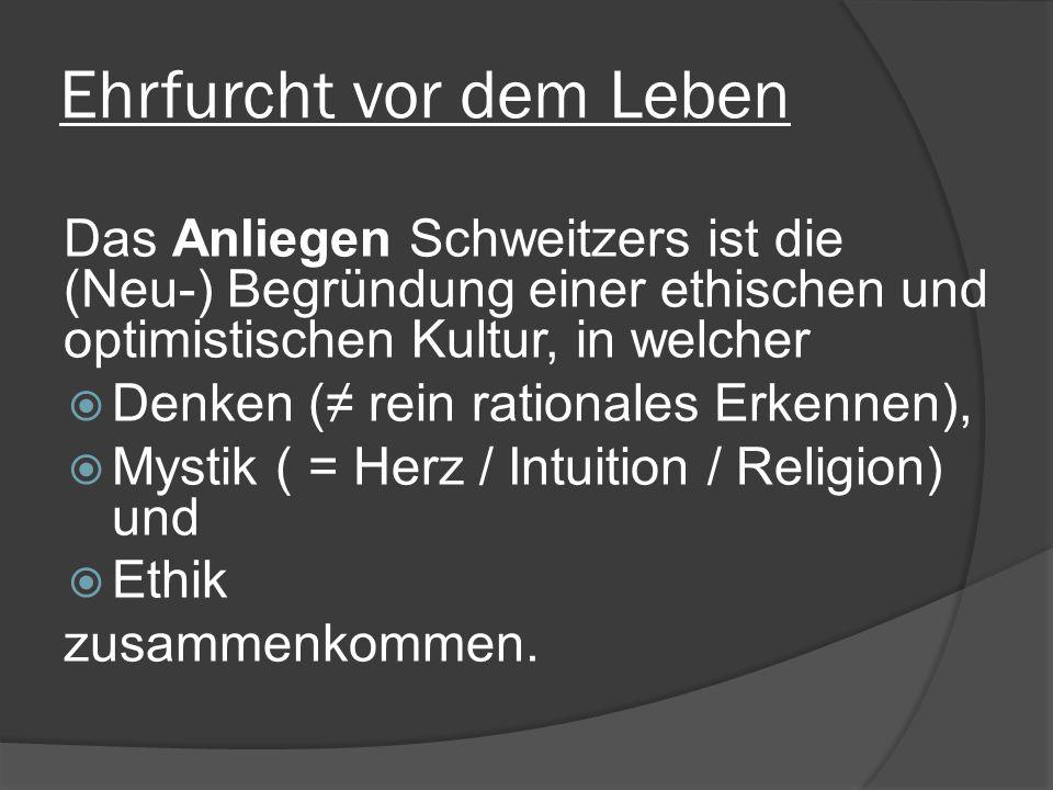 Ehrfurcht vor dem Leben Das Anliegen Schweitzers ist die (Neu-) Begründung einer ethischen und optimistischen Kultur, in welcher Denken ( rein rationales Erkennen), Mystik ( = Herz / Intuition / Religion) und Ethik zusammenkommen.
