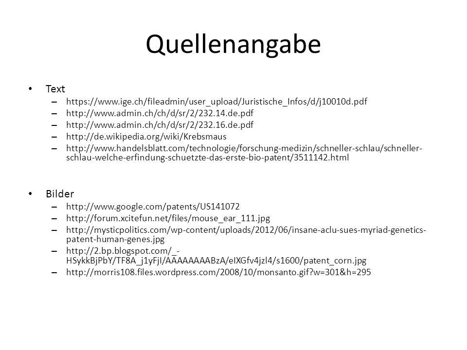 Quellenangabe Text – https://www.ige.ch/fileadmin/user_upload/Juristische_Infos/d/j10010d.pdf – http://www.admin.ch/ch/d/sr/2/232.14.de.pdf – http://www.admin.ch/ch/d/sr/2/232.16.de.pdf – http://de.wikipedia.org/wiki/Krebsmaus – http://www.handelsblatt.com/technologie/forschung-medizin/schneller-schlau/schneller- schlau-welche-erfindung-schuetzte-das-erste-bio-patent/3511142.html Bilder – http://www.google.com/patents/US141072 – http://forum.xcitefun.net/files/mouse_ear_111.jpg – http://mysticpolitics.com/wp-content/uploads/2012/06/insane-aclu-sues-myriad-genetics- patent-human-genes.jpg – http://2.bp.blogspot.com/_- HSykkBjPbY/TF8A_j1yFjI/AAAAAAAABzA/eIXGfv4jzl4/s1600/patent_corn.jpg – http://morris108.files.wordpress.com/2008/10/monsanto.gif?w=301&h=295