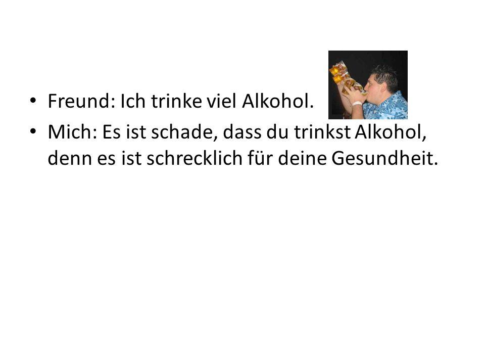 Freund: Ich trinke viel Alkohol. Mich: Es ist schade, dass du trinkst Alkohol, denn es ist schrecklich für deine Gesundheit.