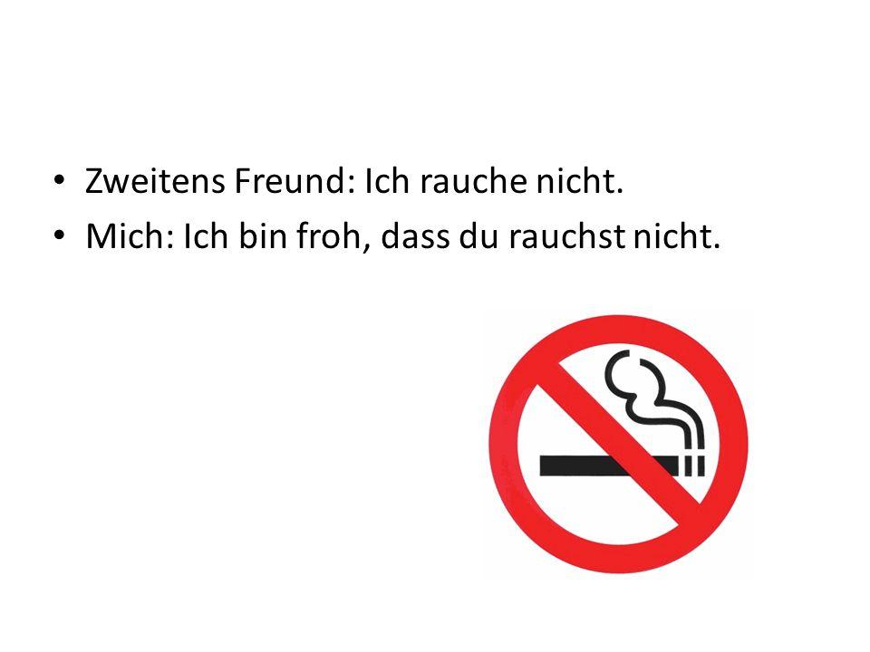 Zweitens Freund: Ich rauche nicht. Mich: Ich bin froh, dass du rauchst nicht.