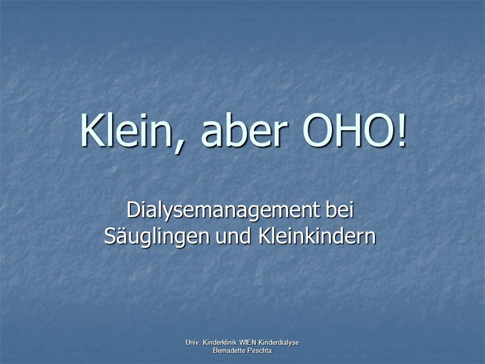 Klein, aber OHO! Dialysemanagement bei Säuglingen und Kleinkindern Univ. Kinderklinik WIEN Kinderdialyse Bernadette Peschta