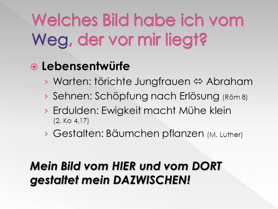 Lebensentwürfe Warten: törichte Jungfrauen Abraham Sehnen: Schöpfung nach Erlösung (Röm 8) Erdulden: Ewigkeit macht Mühe klein (2.
