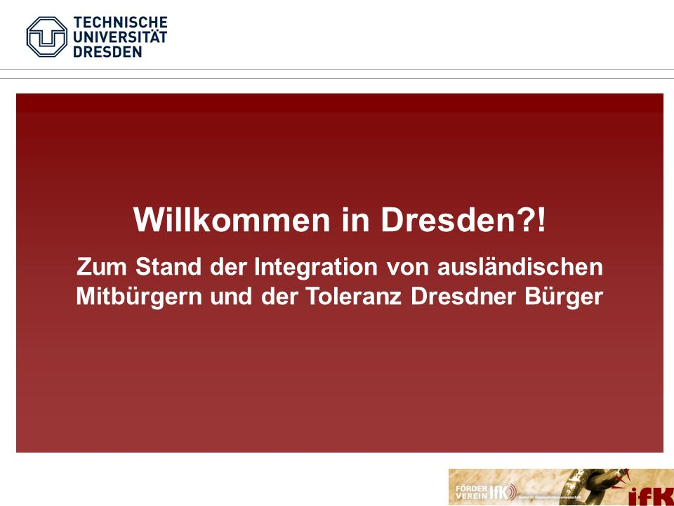 Ziel der Studie Ziele der Untersuchung Zwei Sichtweisen… wie willkommen sind ausländische Mitbürger in Dresden.