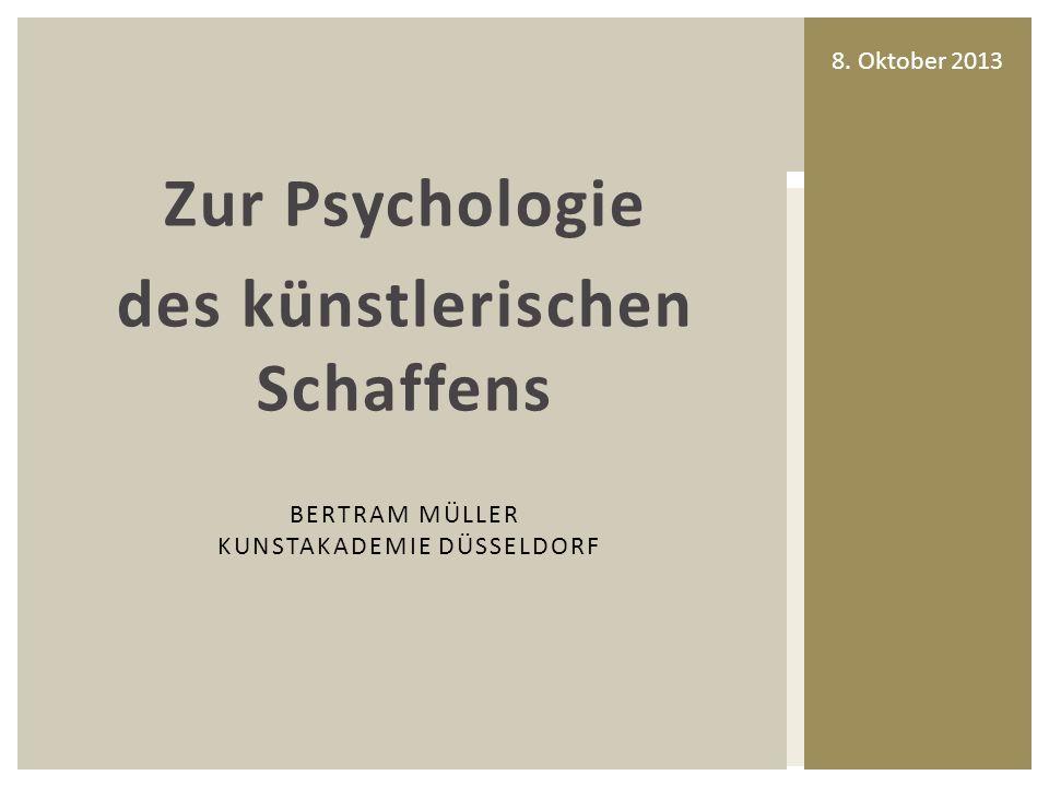 Zur Psychologie des künstlerischen Schaffens BERTRAM MÜLLER KUNSTAKADEMIE DÜSSELDORF 8.
