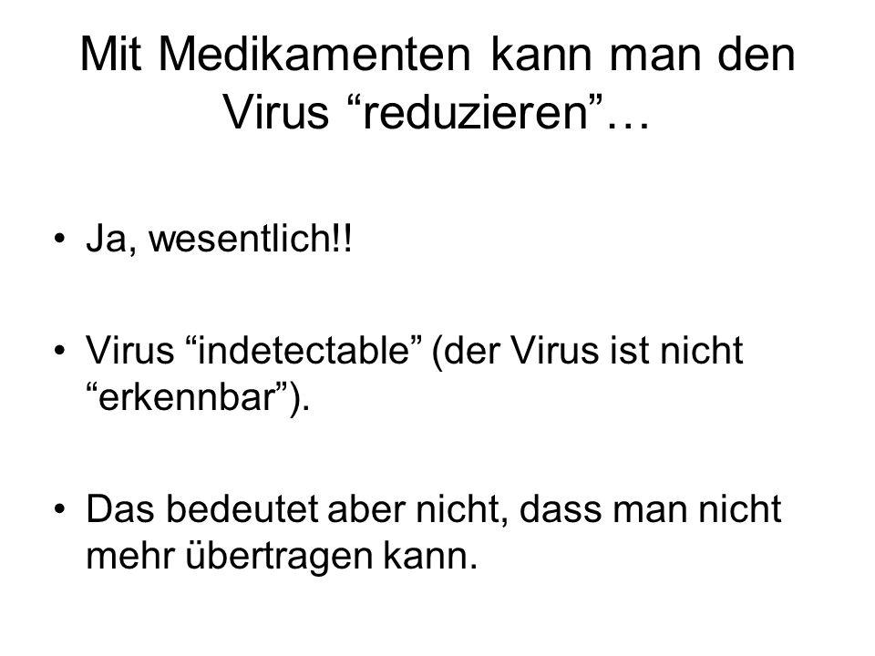 Mit Medikamenten kann man den Virus reduzieren… Ja, wesentlich!.