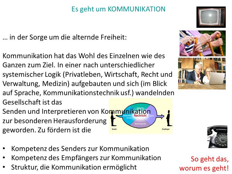 Es geht um KOMMUNIKATION So geht das, worum es geht! … in der Sorge um die alternde Freiheit: Kommunikation hat das Wohl des Einzelnen wie des Ganzen