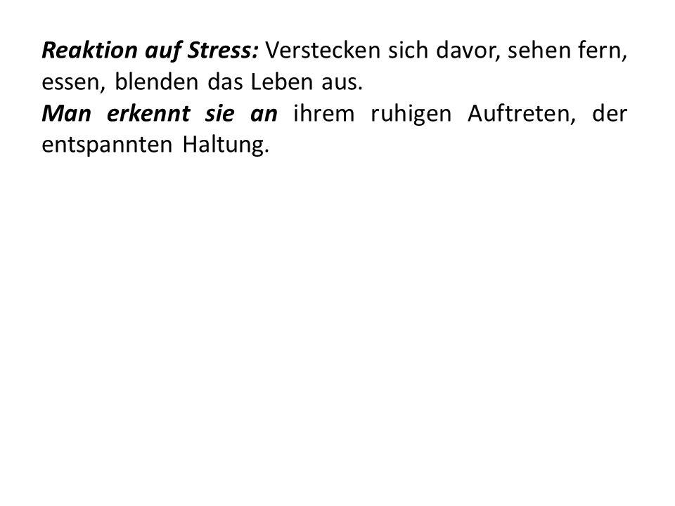 Reaktion auf Stress: Verstecken sich davor, sehen fern, essen, blenden das Leben aus. Man erkennt sie an ihrem ruhigen Auftreten, der entspannten Halt