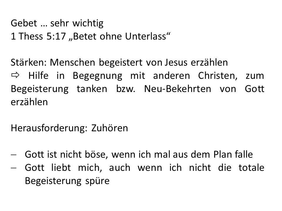 Gebet … sehr wichtig 1 Thess 5:17 Betet ohne Unterlass Stärken: Menschen begeistert von Jesus erzählen Hilfe in Begegnung mit anderen Christen, zum Be