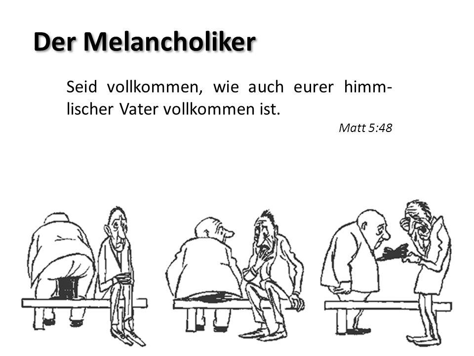 Der Melancholiker Seid vollkommen, wie auch eurer himm- lischer Vater vollkommen ist. Matt 5:48
