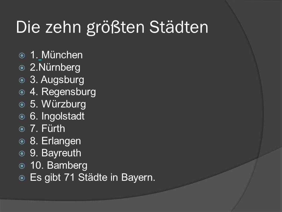 Die zehn größten Städten 1. München 2.Nürnberg 3. Augsburg 4. Regensburg 5. Würzburg 6. Ingolstadt 7. Fürth 8. Erlangen 9. Bayreuth 10. Bamberg Es gib