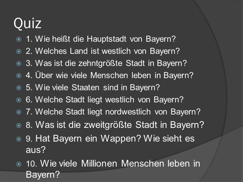 Quiz 1. Wie heißt die Hauptstadt von Bayern? 2. Welches Land ist westlich von Bayern? 3. Was ist die zehntgrößte Stadt in Bayern? 4. Über wie viele Me