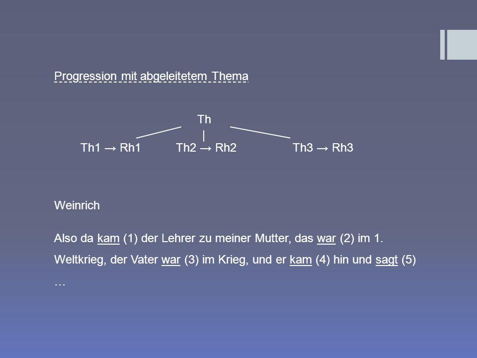 Progression mit abgeleitetem Thema Th Th1 Rh1 Th2 Rh2 Th3 Rh3 Weinrich Also da kam (1) der Lehrer zu meiner Mutter, das war (2) im 1. Weltkrieg, der V