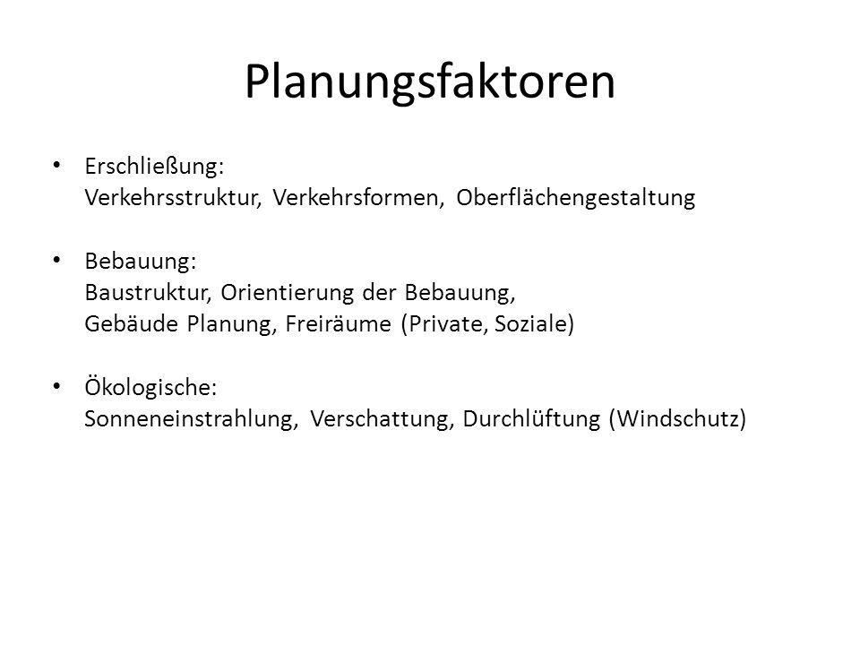 Planungsfaktoren Erschließung: Verkehrsstruktur, Verkehrsformen, Oberflächengestaltung Bebauung: Baustruktur, Orientierung der Bebauung, Gebäude Planu