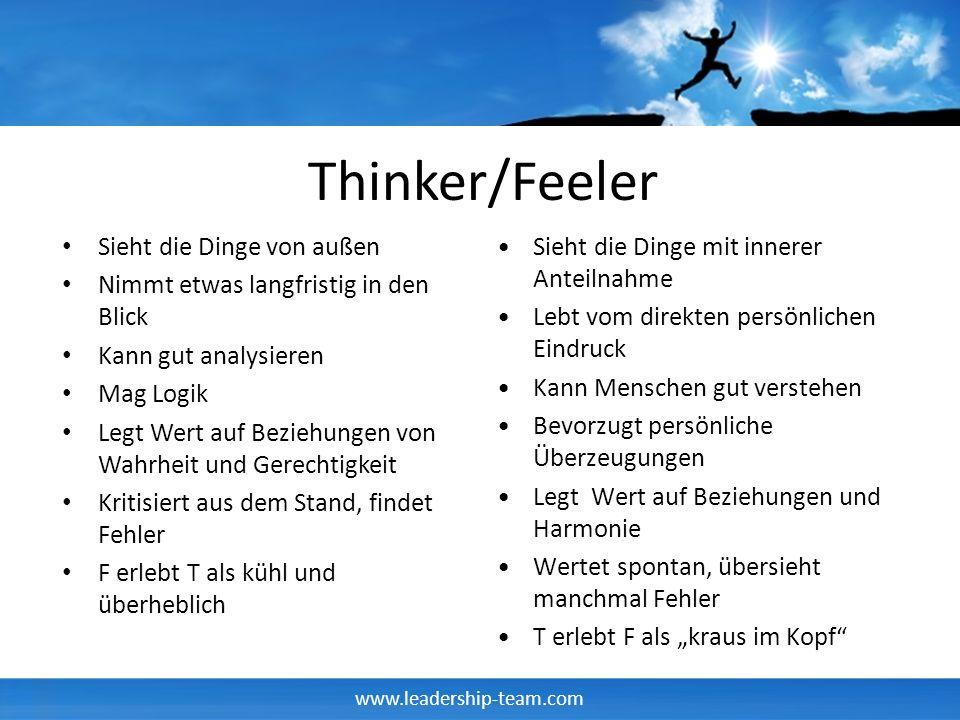 www.leadership-team.com Thinker/Feeler Sieht die Dinge von außen Nimmt etwas langfristig in den Blick Kann gut analysieren Mag Logik Legt Wert auf Bez