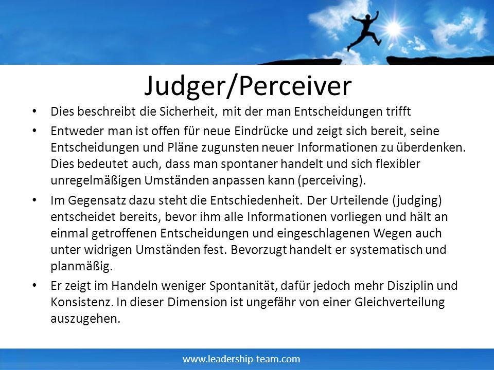 www.leadership-team.com Judger/Perceiver Dies beschreibt die Sicherheit, mit der man Entscheidungen trifft Entweder man ist offen für neue Eindrücke u