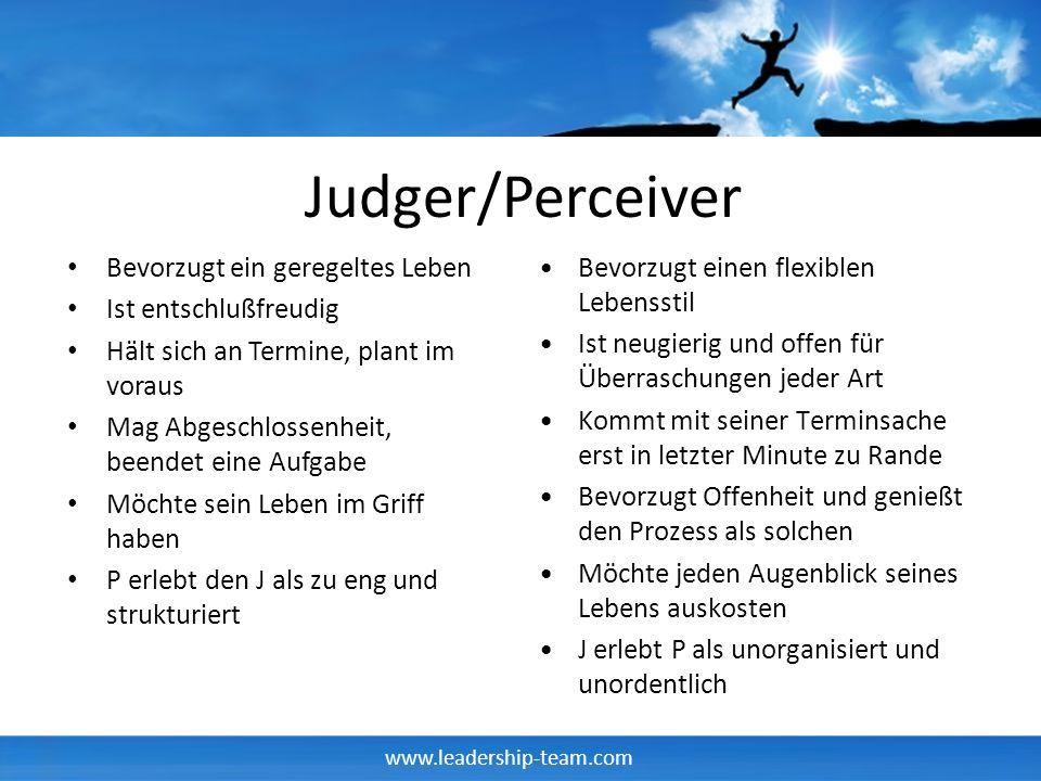 www.leadership-team.com Judger/Perceiver Bevorzugt ein geregeltes Leben Ist entschlußfreudig Hält sich an Termine, plant im voraus Mag Abgeschlossenhe