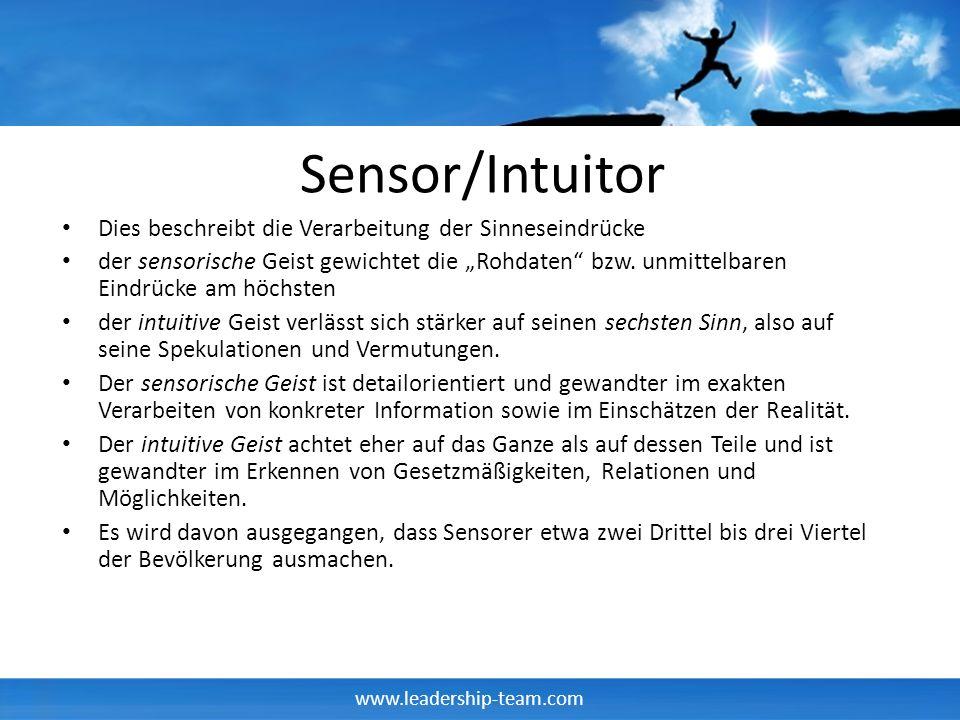 www.leadership-team.com Sensor/Intuitor Dies beschreibt die Verarbeitung der Sinneseindrücke der sensorische Geist gewichtet die Rohdaten bzw. unmitte
