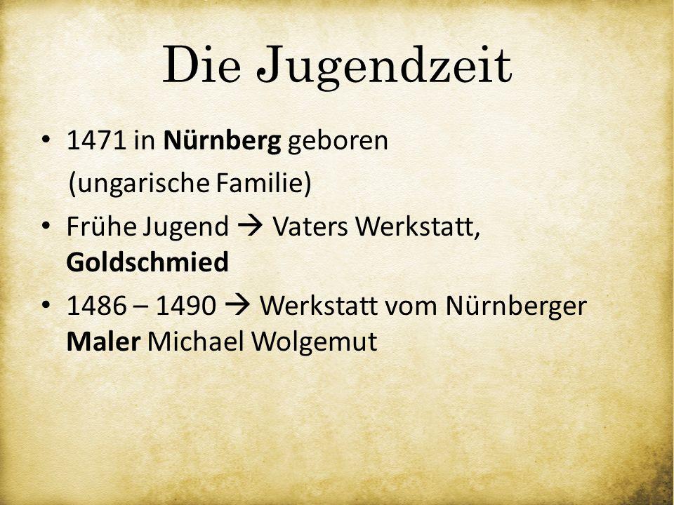 Die Jugendzeit 1471 in Nürnberg geboren (ungarische Familie) Frühe Jugend Vaters Werkstatt, Goldschmied 1486 – 1490 Werkstatt vom Nürnberger Maler Mic