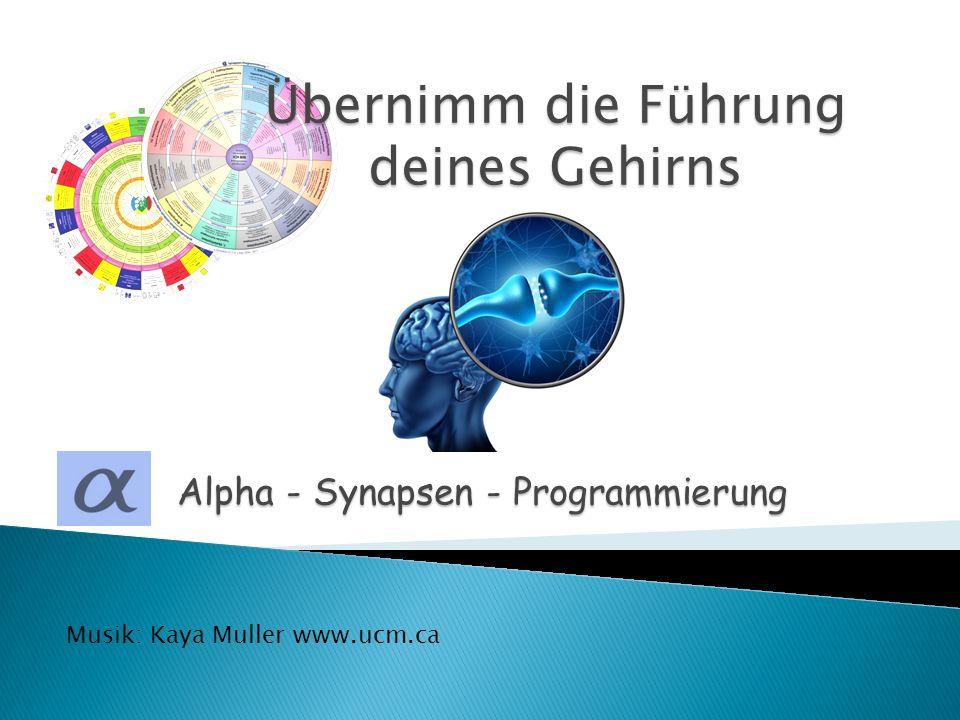 Alpha - Synapsen - Programmierung Übernimm die Führung deines Gehirns Musik: Kaya Muller www.ucm.ca