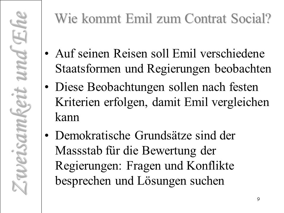 Zweisamkeit und Ehe 10 Lektion für Emil Emil soll begreifen, …dass es keine einmalige Regierungsform gibt, sondern dass es ebenso viele ihrer Natur nach verschiedene Regierungen geben muss, wie es Staaten verschiedener Größe gibt (Contrat Social)