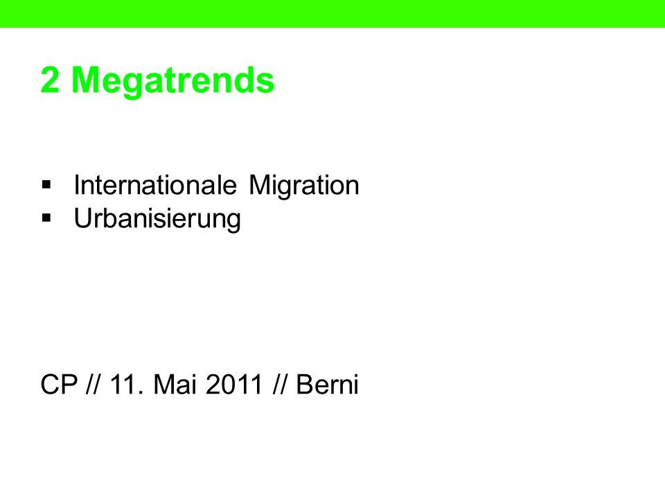 2 Megatrends Internationale Migration Urbanisierung CP // 11. Mai 2011 // Berni