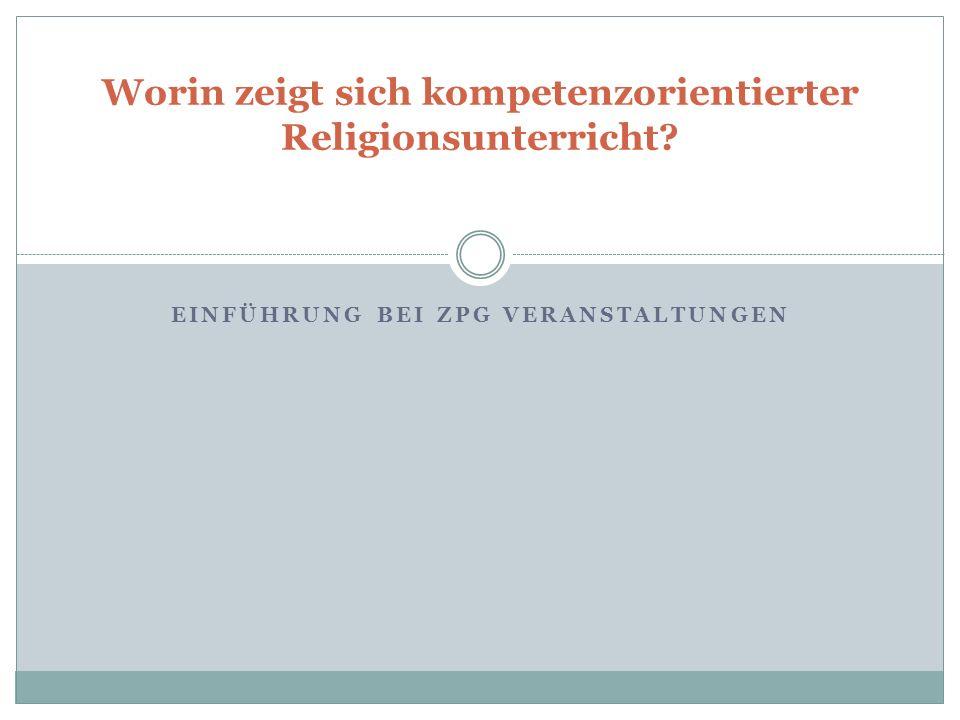 EINFÜHRUNG BEI ZPG VERANSTALTUNGEN Worin zeigt sich kompetenzorientierter Religionsunterricht?