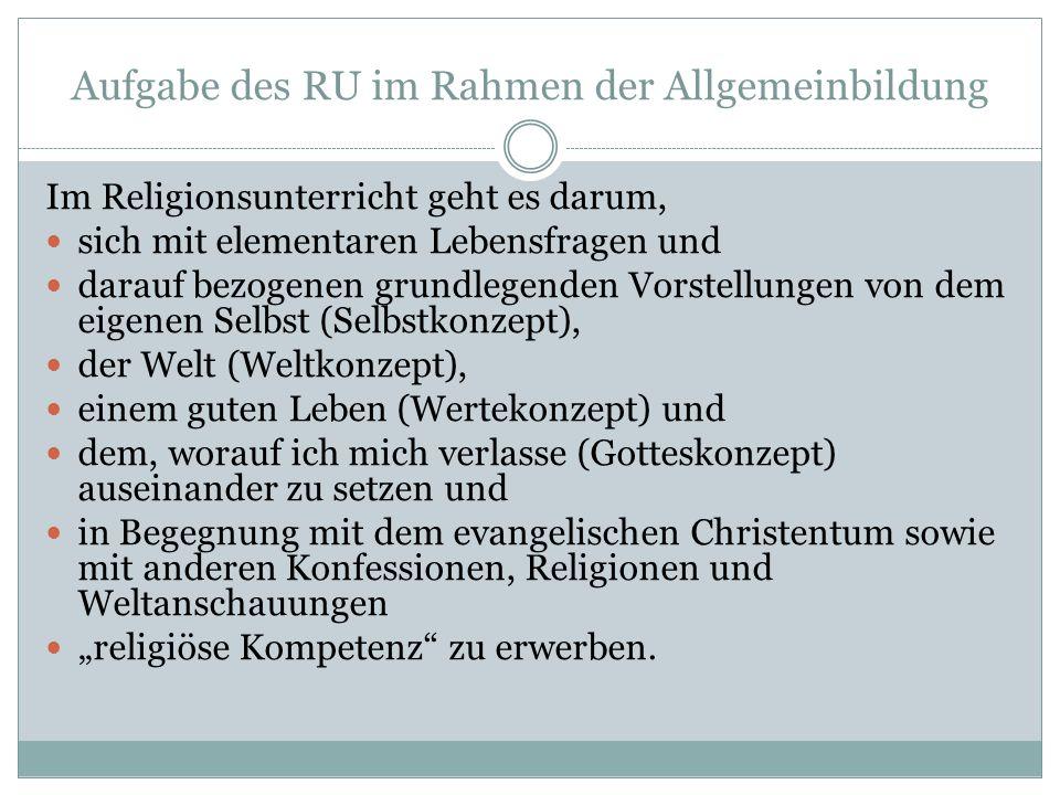 Aufgabe des RU im Rahmen der Allgemeinbildung Im Religionsunterricht geht es darum, sich mit elementaren Lebensfragen und darauf bezogenen grundlegend