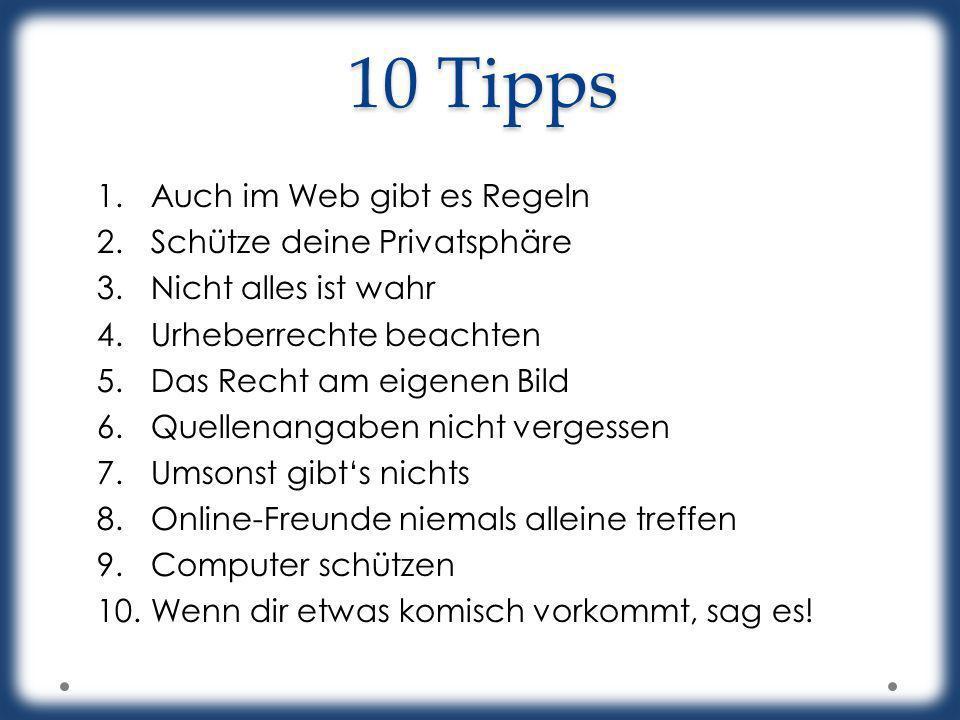 10 Tipps 1.Auch im Web gibt es Regeln 2.Schütze deine Privatsphäre 3.Nicht alles ist wahr 4.Urheberrechte beachten 5.Das Recht am eigenen Bild 6.Quell
