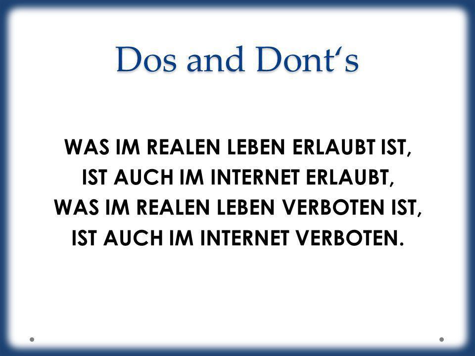 Dos and Donts WAS IM REALEN LEBEN ERLAUBT IST, IST AUCH IM INTERNET ERLAUBT, WAS IM REALEN LEBEN VERBOTEN IST, IST AUCH IM INTERNET VERBOTEN.