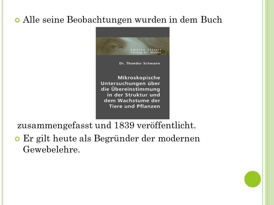 Alle seine Beobachtungen wurden in dem Buch zusammengefasst und 1839 veröffentlicht. Er gilt heute als Begründer der modernen Gewebelehre.