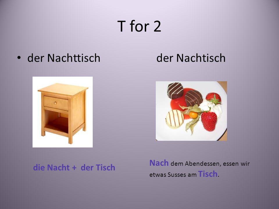T for 2 der Nachttischder Nachtisch die Nacht + der Tisch Nach dem Abendessen, essen wir etwas Susses am Tisch.