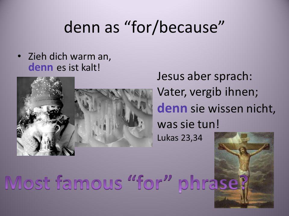 denn as for/because Zieh dich warm an, denn es ist kalt! Jesus aber sprach: Vater, vergib ihnen; denn sie wissen nicht, was sie tun! Lukas 23,34